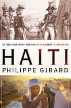 Haiti: The Tumultuous History - From Pearl of the Caribbean to Broken Nation ebook by Philippe Girard