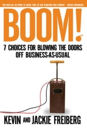 Boom! (International Edition - 7 Choices for Blowing the Doors Off Business-As-Usual ebook by Kevin Freiberg,Jackie Freiberg