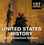 1st Grade United States History: Early American Settlers - First Grade Books ebook by Baby Professor
