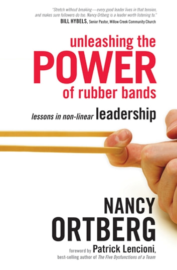 Unleashing the Power of Rubber Bands - Lessons in Non-Linear Leadership ebook by Nancy Ortberg