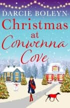 Christmas at Conwenna Cove - A gorgeous, uplifting festive romance set in a beautiful Cornish village ebook by Darcie Boleyn