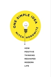 One Simple Idea - How Positive Thinking Reshaped Modern Life ebook by Mitch Horowitz