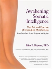 Awakening Somatic Intelligence - The Art and Practice of Embodied Mindfulness ebook by Risa F. Kaparo, Ph.D.,Rick Hanson, Ph.D,James, Ph.D. Oschman