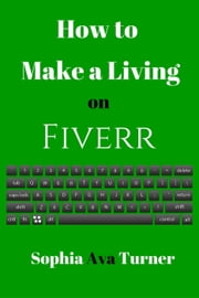 How to Make a Living on Fiverr ebook by Sophia Ava Turner