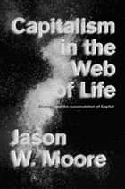 Capitalism in the Web of Life - Ecology and the Accumulation of Capital ebook by Jason W. Moore
