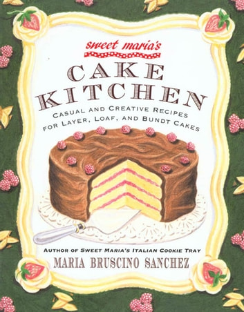 Sweet Maria's Cake Kitchen - Classic and Casual Recipes for Cookies, Cakes, Pastry, and Other Favorites eBook by Maria Bruscino Sanchez