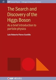 The Search and Discovery of the Higgs Boson: As a brief introduction to particle physics ebook by Castillo, Luis Roberto Flores