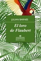 El loro de Flaubert ebook by Julian Barnes