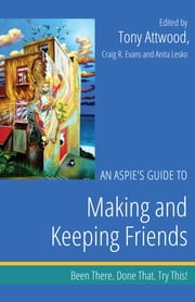 An Aspie's Guide to Making and Keeping Friends - Been There. Done That. Try This! ebook by Craig Evans, Anita Lesko, Tony Attwood