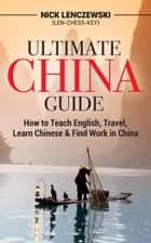 Ultimate China Guide: How to Teach English, Travel, Learn Chinese, & Find Work in China ebook by Nick Lenczewski