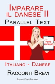 Imparare il danese II - Parallel Text (Italiano - Danese) Racconti Brevi ebook by Polyglot Planet Publishing