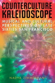 Counterculture Kaleidoscope - Musical and Cultural Perspectives on Late Sixties San Francisco ebook by Nadya Zimmerman