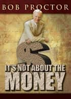 It's Not About the Money ebook by Bob Proctor