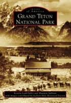 Grand Teton National Park ebook by Kendra Leah Fuller, Shannon Sullivan, Jackson Hole Historical Society