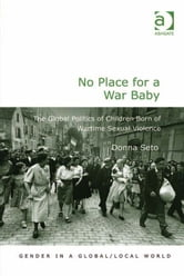 No Place for a War Baby - The Global Politics of Children born of Wartime Sexual Violence ebook by Dr Donna Seto,Professor Pauline Gardiner Barber,Professor Marianne H Marchand,Professor Jane Parpart