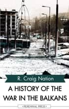 A History of the War in the Balkans ebook by R. Craig Nation