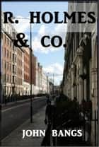 R. Holmes & Co. ebook by John Kendrick Bangs