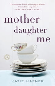 Mother Daughter Me - A Memoir ebook by Katie Hafner