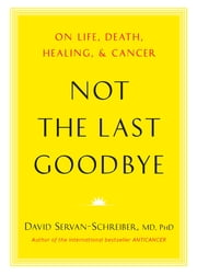 Not the Last Goodbye - On Life, Death, Healing, and Cancer ebook by David Servan-Schreiber, MD, PhD