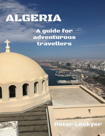 Algeria - A Guide for Adventurous Travellers ebook by Peter Lockyer