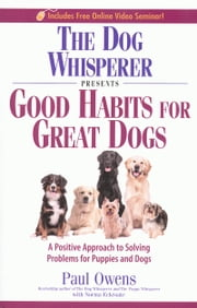 THE DOG WHISPERER PRESENTS GOOD HABITS FOR GREAT DOGS - A POSITIVE APPROACH TO SOLVING PROBLEMS FOR PUPPIES AND DOGS ebook by Paul Owens