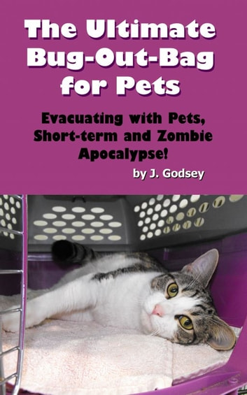 The Ultimate Bug Out Bag for Pets Evacuating with Pets, Short-term and Zombie Apocalypse! ebook by J. Godsey