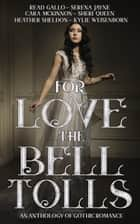 For Love the Bell Tolls - A Gothic Romance Short Story Anthology ebook by Cara McKinnon, Sheri Queen, Serena Jayne,...