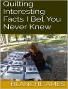 Quilting: Interesting Facts I Bet You Never Knew ebook by Blanche Ames