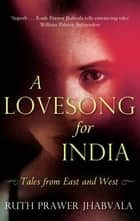 A Lovesong For India - Tales from East and West ebook by Ruth Prawer Jhabvala