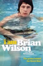 I Am Brian Wilson - The genius behind the Beach Boys ebook by Brian Wilson