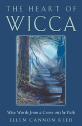 The Heart of Wicca: Wise Words from a Crone on the Path - Wise Words from a Crone on the Path ebook by Ellen Cannon Reed