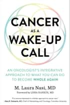 Cancer as a Wake-Up Call - An Oncologist's Integrative Approach to What You Can Do to Become Whole Again ebook by M. Laura Nasi, M.D., Lissa Rankin,...