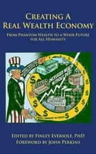 CREATING A REAL WEALTH ECONOMY: From Phantom Wealth to a Wiser Future for All Humanity ebook by Finley Eversole,Riane Eisler,John Perkins