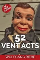 52 Vent Acts ebook by Wolfgang Riebe