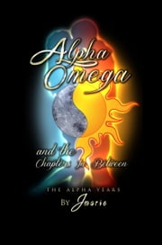 Alpha Omega and the Chapters In Between: The Alpha Years ebook by Jmarie