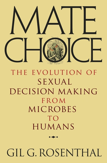 Mate Choice - The Evolution of Sexual Decision Making from Microbes to Humans ebook by Gil Rosenthal