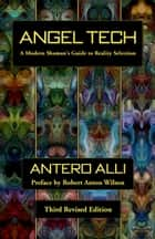Angel Tech - A Modern Shaman's Guide to Reality Selection ebook by Antero Alli, Robert Anton Wilson