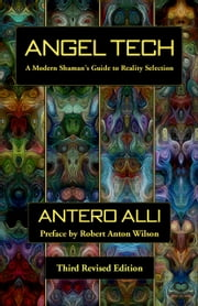 Angel Tech - A Modern Shaman's Guide to Reality Selection ebook by Antero Alli,Robert Anton Wilson