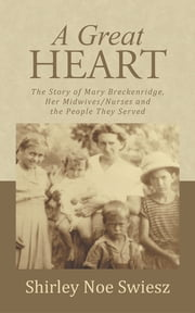 A Great Heart - The Story of Mary Breckenridge, Her Midwives/Nurses and the People They Served ebook by Shirley Noe Swiesz