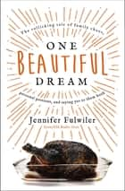 One Beautiful Dream - The Rollicking Tale of Family Chaos, Personal Passions, and Saying Yes to Them Both ebook by Jennifer Fulwiler, Melanie Shankle