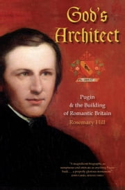 God's Architect: Pugin and the Building of Romantic Britain ebook by Hill, Rosemary