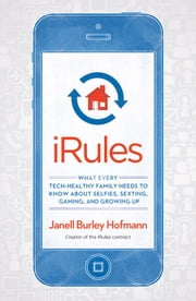 iRules - What Every Tech-Healthy Family Needs to Know about Selfies, Sexting, Gaming, and Growing Up ebook by Janell Burley Hofmann