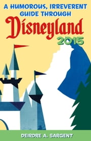 A Humorous, Irreverent Guide Through Disneyland 2015 ebook by Deirdre Sargent