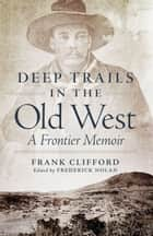 Deep Trails in the Old West: A Frontier Memoir - A Frontier Memoir ebook by Frank Clifford, Frederick Nolan