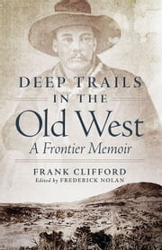 Deep Trails in the Old West: A Frontier Memoir - A Frontier Memoir ebook by Frank Clifford