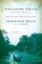 Singapore Dream and Other Adventures - Travel Writings from an Asian Journey ebook by Hermann Hesse, Sherab Chodzin Kohn