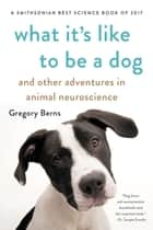 What It's Like to Be a Dog - And Other Adventures in Animal Neuroscience eBook by Gregory Berns