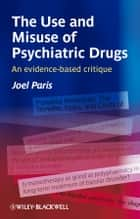 The Use and Misuse of Psychiatric Drugs ebook by Joel Paris