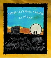 Mama, Let's Make A Moon ebook by Clay Rice