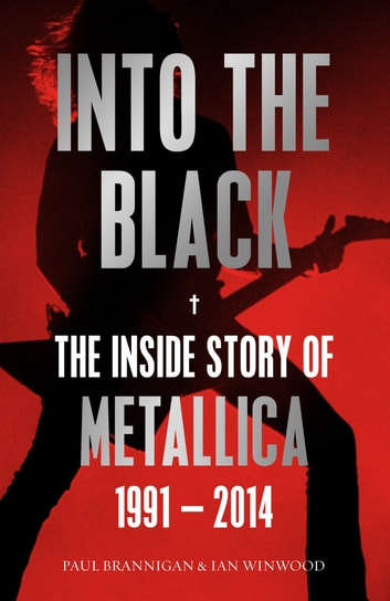 Into the Black - The Inside Story of Metallica, 1991–2014 ebook by Ian Winwood,Paul Brannigan